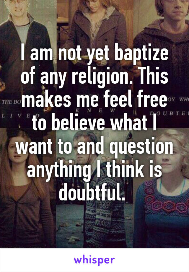I am not yet baptize of any religion. This makes me feel free to believe what I want to and question anything I think is doubtful.