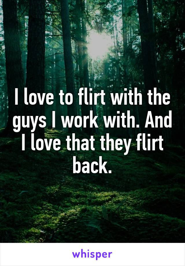 I love to flirt with the guys I work with. And I love that they flirt back.