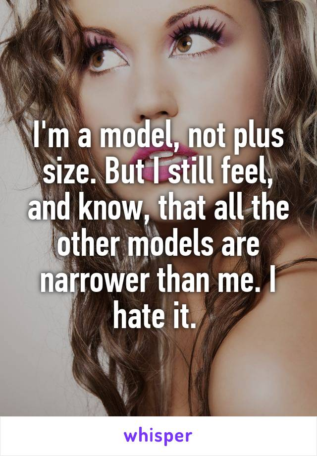 I'm a model, not plus size. But I still feel, and know, that all the other models are narrower than me. I hate it.