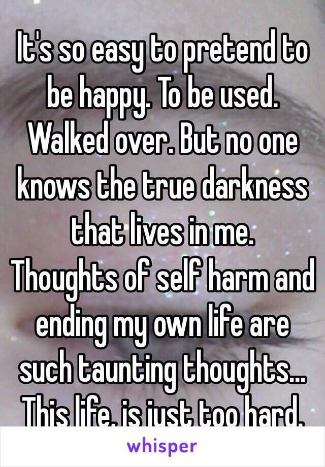 It's so easy to pretend to be happy. To be used. Walked over. But no one knows the true darkness that lives in me.  Thoughts of self harm and ending my own life are such taunting thoughts... This life, is just too hard.