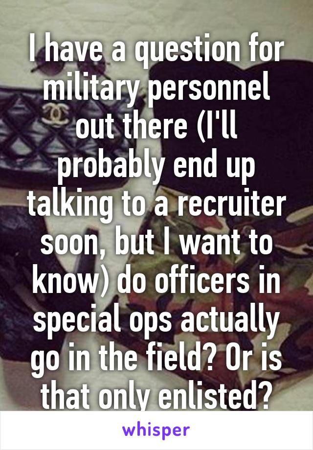 I have a question for military personnel out there (I'll probably end up talking to a recruiter soon, but I want to know) do officers in special ops actually go in the field? Or is that only enlisted?