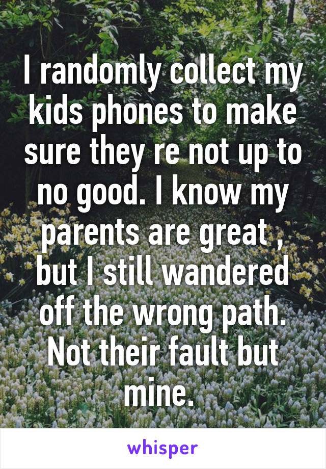 I randomly collect my kids phones to make sure they re not up to no good. I know my parents are great , but I still wandered off the wrong path. Not their fault but mine.