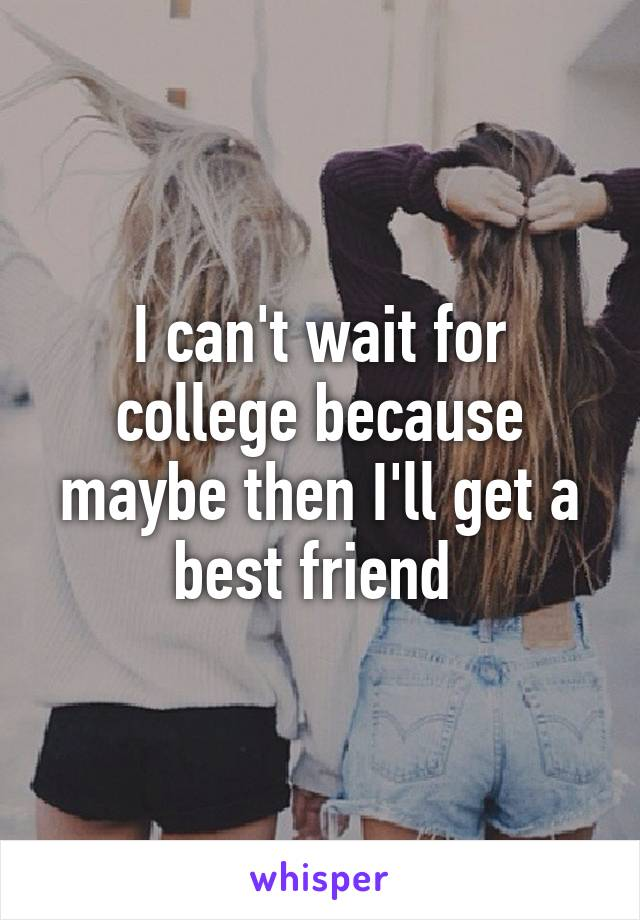 I can't wait for college because maybe then I'll get a best friend