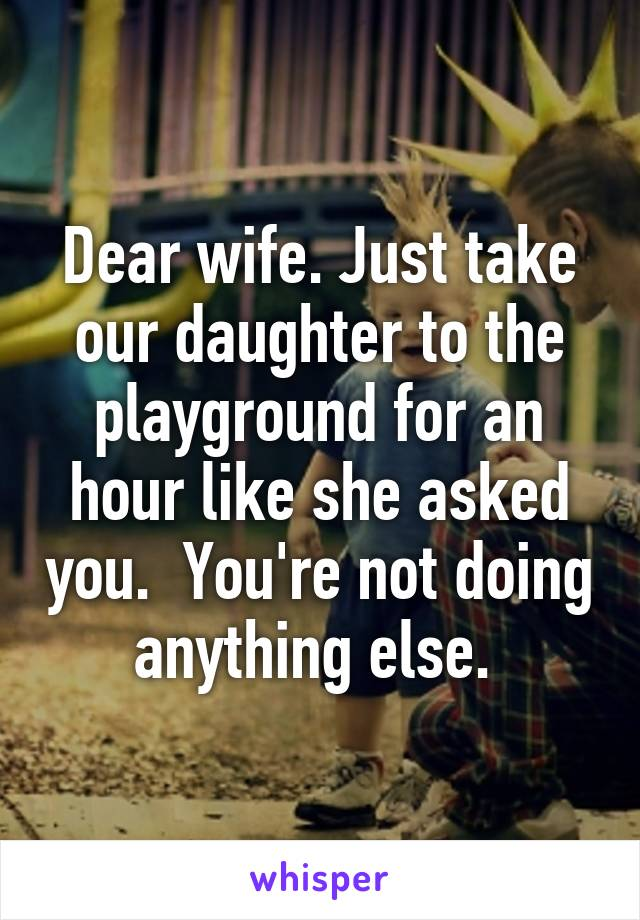 Dear wife. Just take our daughter to the playground for an hour like she asked you.  You're not doing anything else.