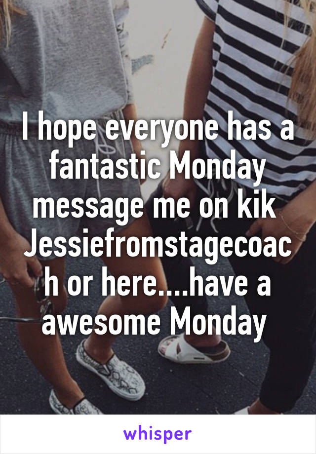 I hope everyone has a fantastic Monday message me on kik  Jessiefromstagecoach or here....have a awesome Monday