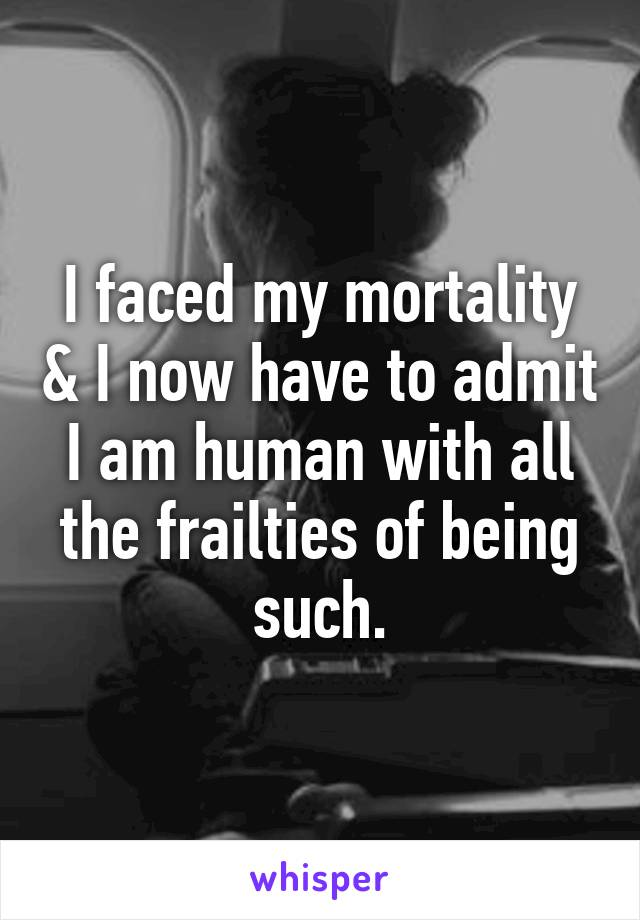 I faced my mortality & I now have to admit I am human with all the frailties of being such.