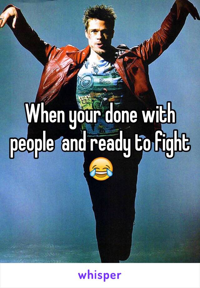 When your done with people  and ready to fight 😂