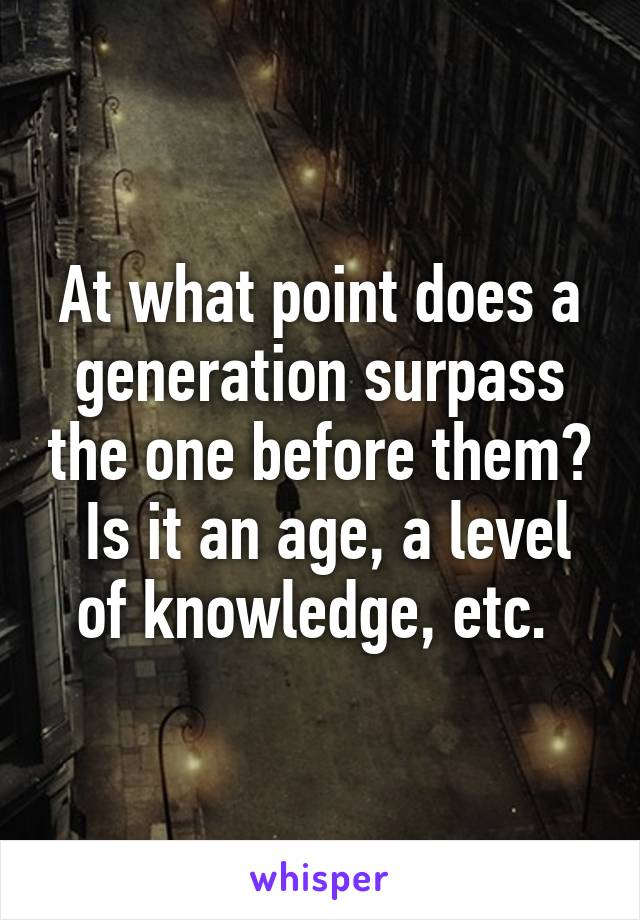 At what point does a generation surpass the one before them?  Is it an age, a level of knowledge, etc.