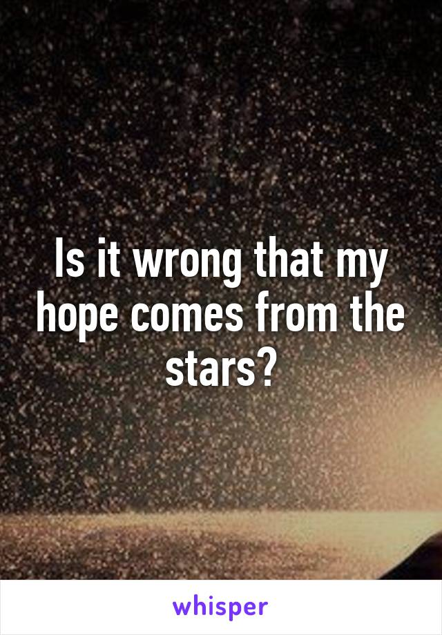 Is it wrong that my hope comes from the stars?
