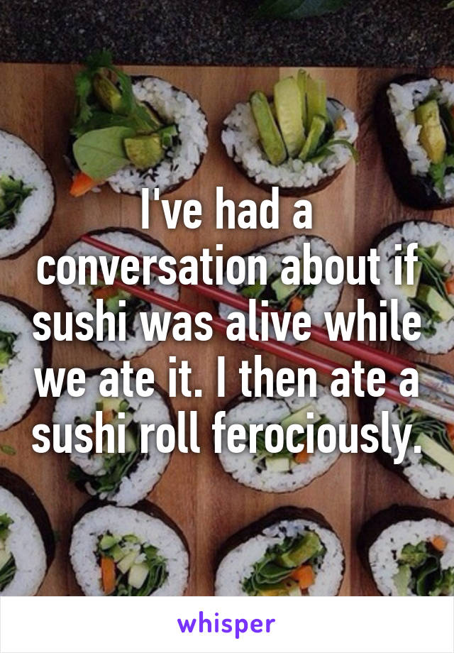 I've had a conversation about if sushi was alive while we ate it. I then ate a sushi roll ferociously.