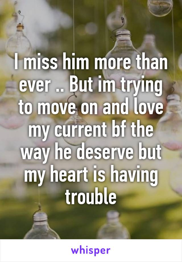 I miss him more than ever .. But im trying to move on and love my current bf the way he deserve but my heart is having trouble