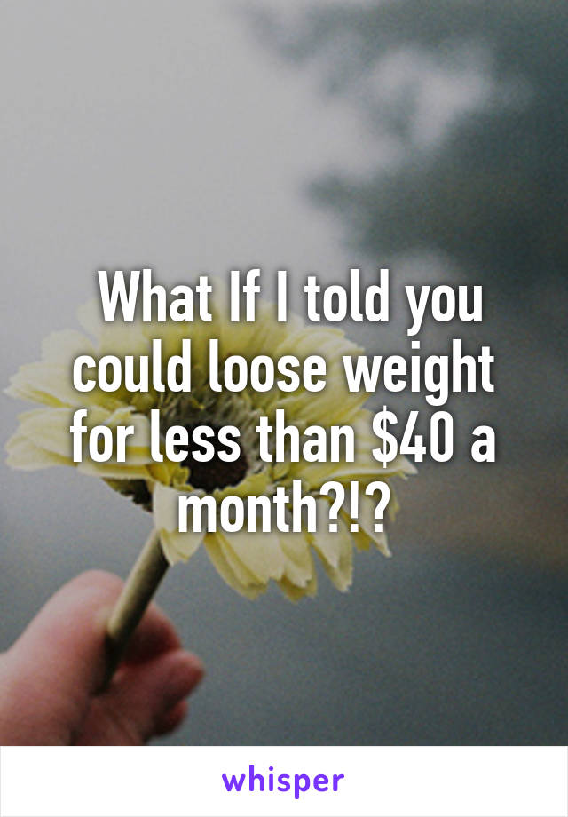 What If I told you could loose weight for less than $40 a month?!?