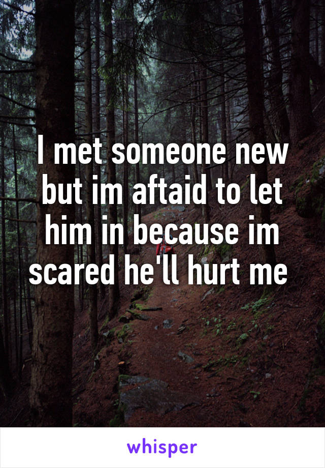 I met someone new but im aftaid to let him in because im scared he'll hurt me