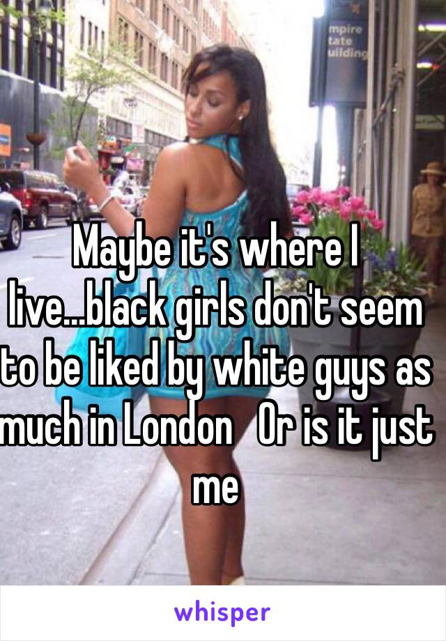 Maybe it's where I live...black girls don't seem to be liked by white guys as much in London   Or is it just me