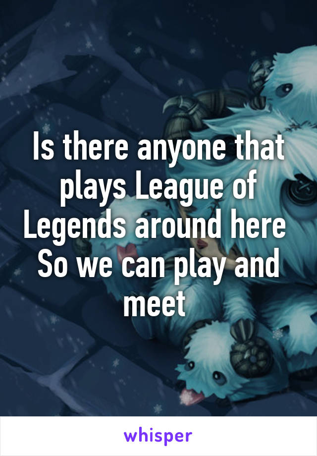 Is there anyone that plays League of Legends around here  So we can play and meet