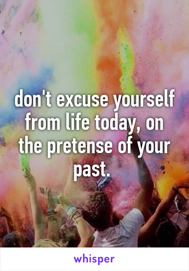 don't excuse yourself from life today, on the pretense of your past.