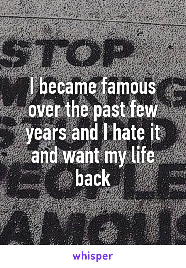 I became famous over the past few years and I hate it and want my life back