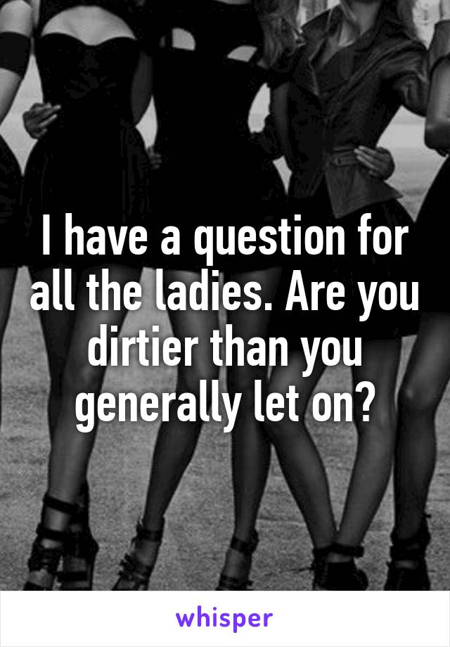 I have a question for all the ladies. Are you dirtier than you generally let on?