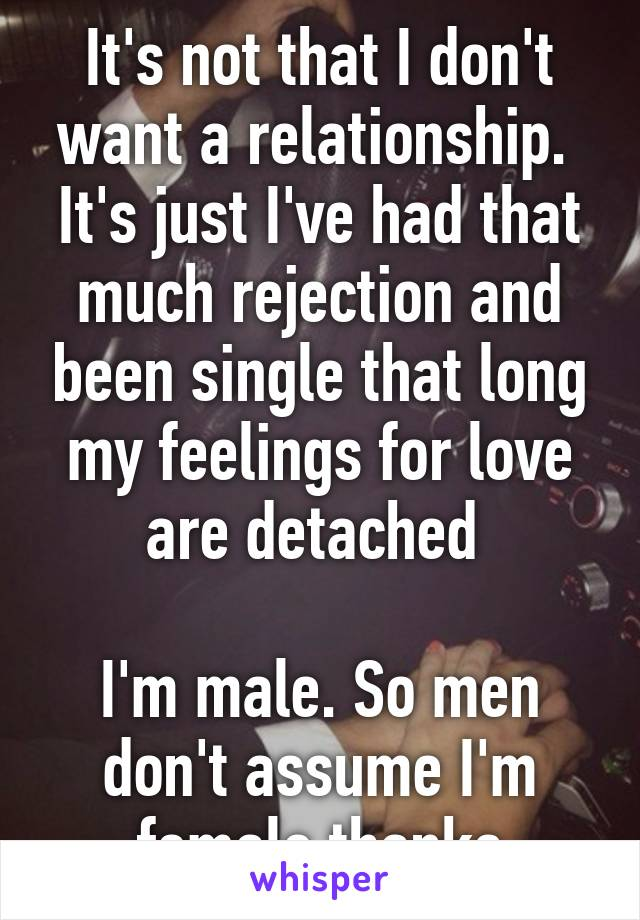It's not that I don't want a relationship.  It's just I've had that much rejection and been single that long my feelings for love are detached   I'm male. So men don't assume I'm female thanks