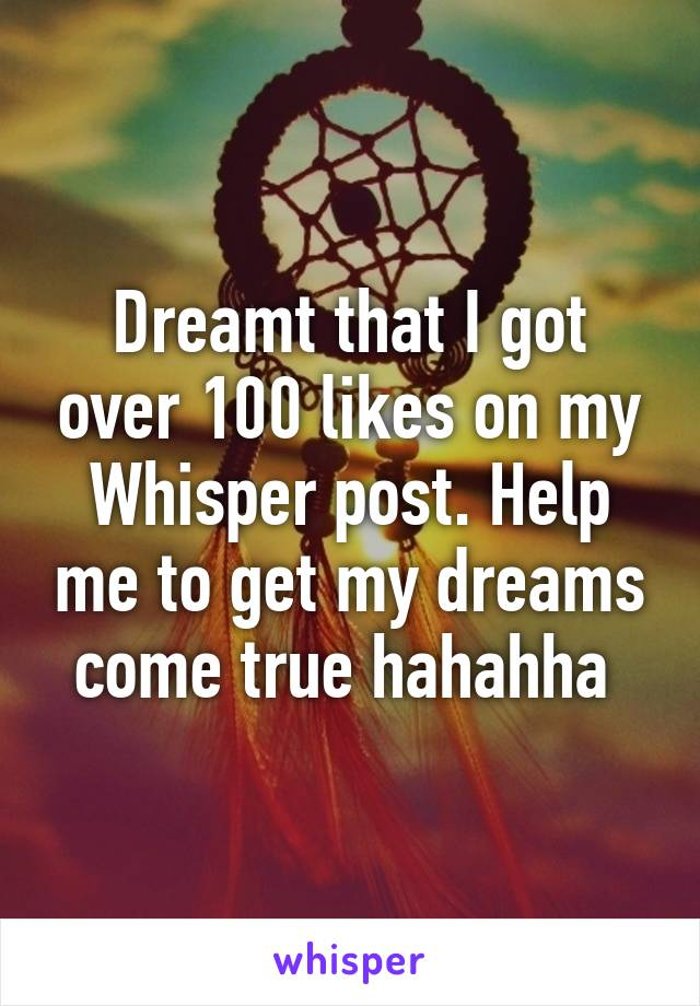 Dreamt that I got over 100 likes on my Whisper post. Help me to get my dreams come true hahahha
