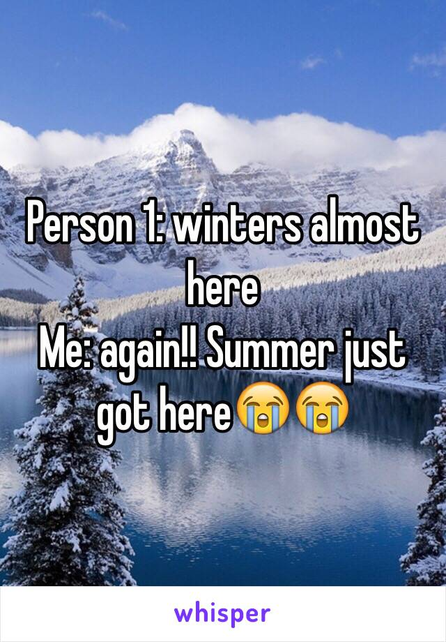 Person 1: winters almost here  Me: again!! Summer just got here😭😭