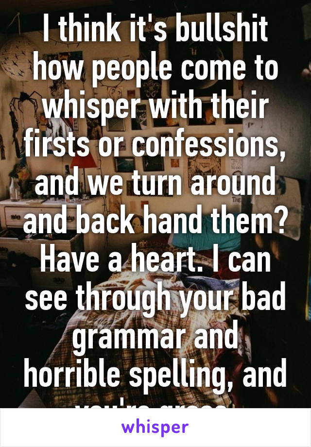 I think it's bullshit how people come to whisper with their firsts or confessions, and we turn around and back hand them? Have a heart. I can see through your bad grammar and horrible spelling, and you're gross