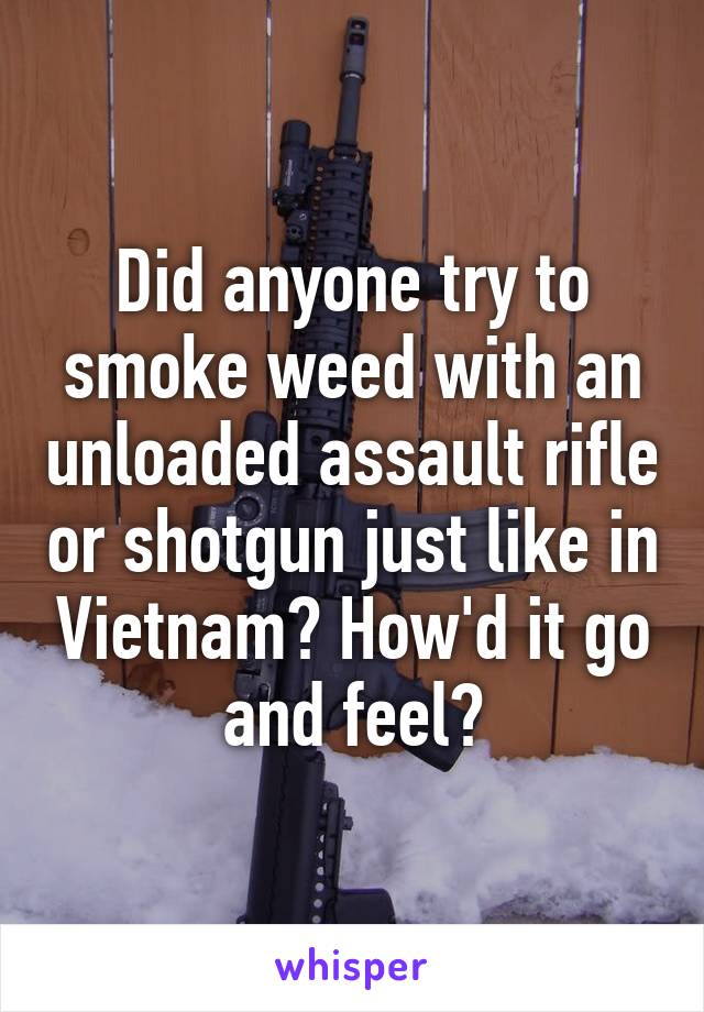Did anyone try to smoke weed with an unloaded assault rifle or shotgun just like in Vietnam? How'd it go and feel?