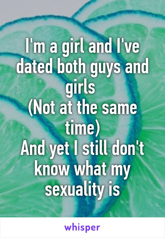 I'm a girl and I've dated both guys and girls  (Not at the same time) And yet I still don't know what my sexuality is