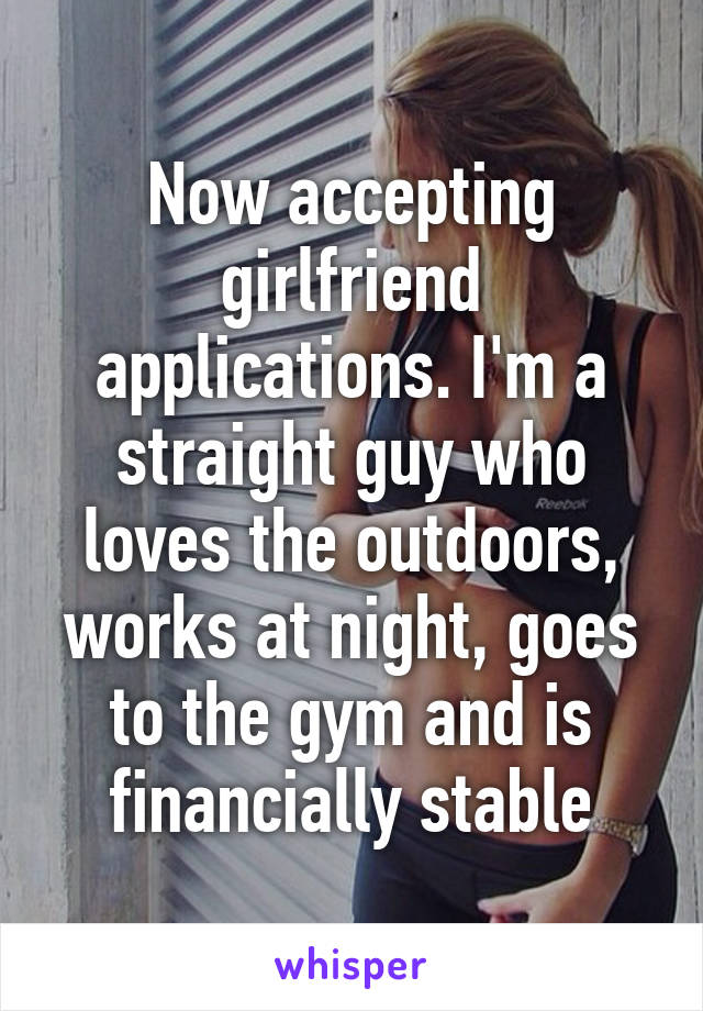 Now accepting girlfriend applications. I'm a straight guy who loves the outdoors, works at night, goes to the gym and is financially stable