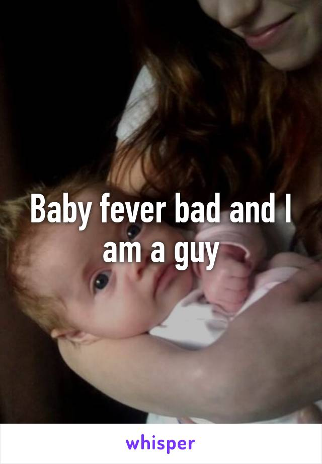 Baby fever bad and I am a guy