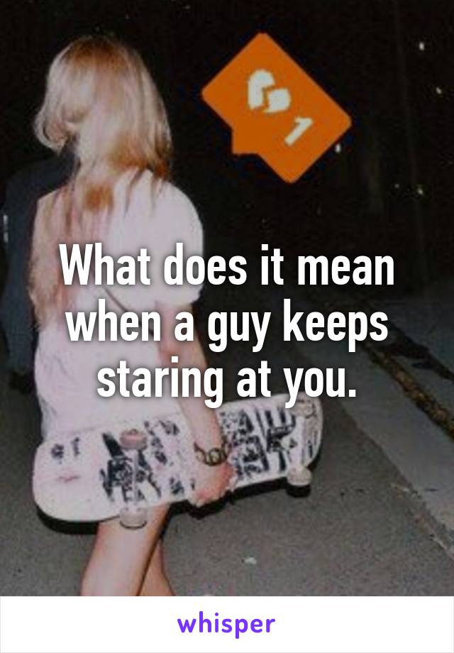 What does it mean when a guy keeps staring at you.