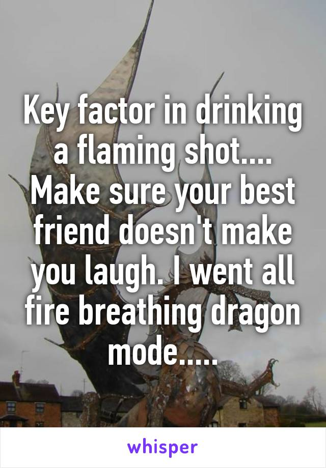 Key factor in drinking a flaming shot.... Make sure your best friend doesn't make you laugh. I went all fire breathing dragon mode.....