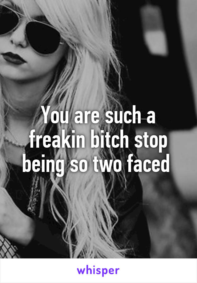 You are such a freakin bitch stop being so two faced