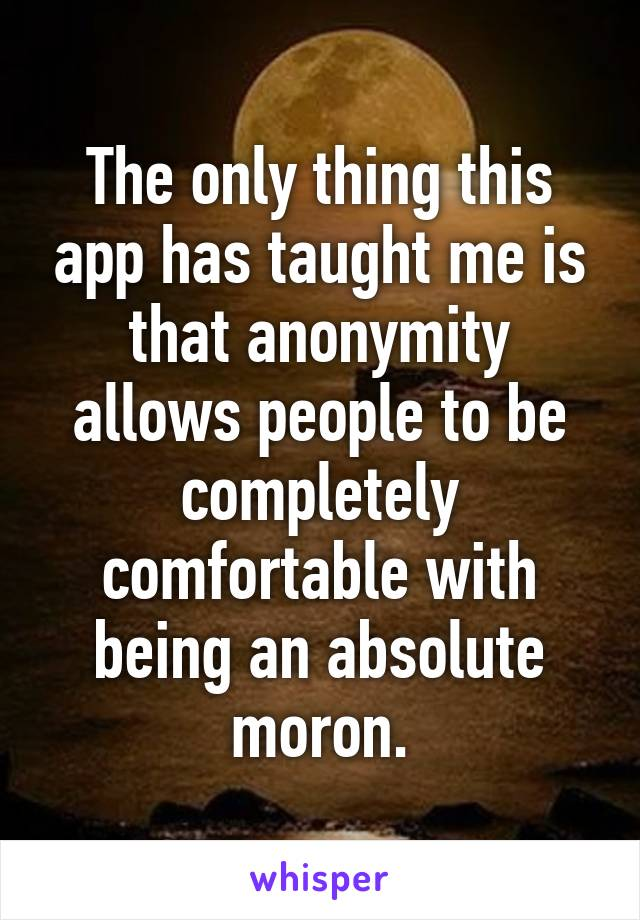 The only thing this app has taught me is that anonymity allows people to be completely comfortable with being an absolute moron.