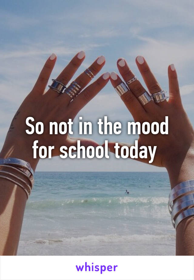 So not in the mood for school today
