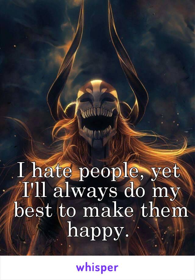 I hate people, yet I'll always do my best to make them happy.