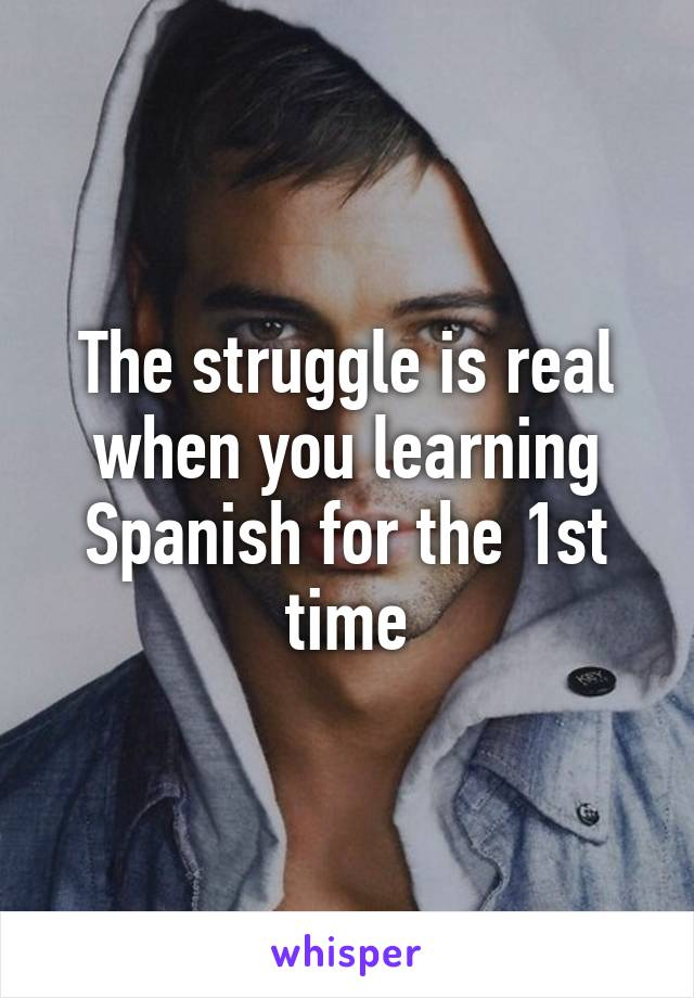 The struggle is real when you learning Spanish for the 1st time