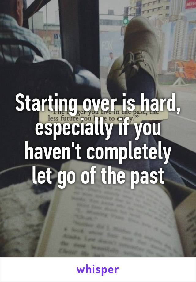 Starting over is hard, especially if you haven't completely let go of the past