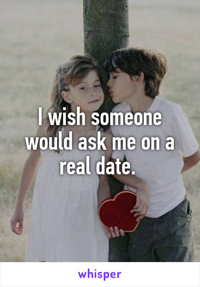 I wish someone would ask me on a real date.