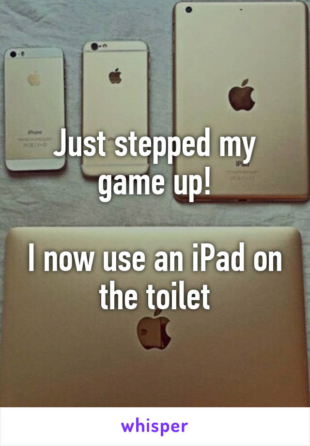 Just stepped my game up!  I now use an iPad on the toilet