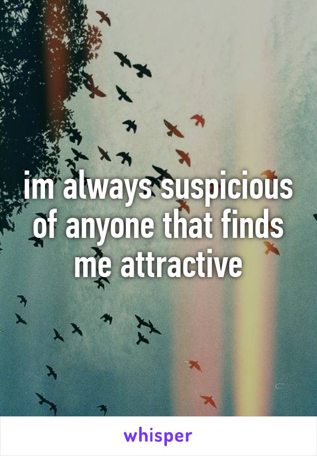 im always suspicious of anyone that finds me attractive