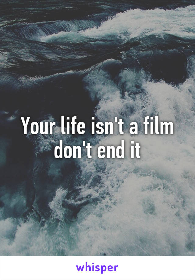 Your life isn't a film don't end it