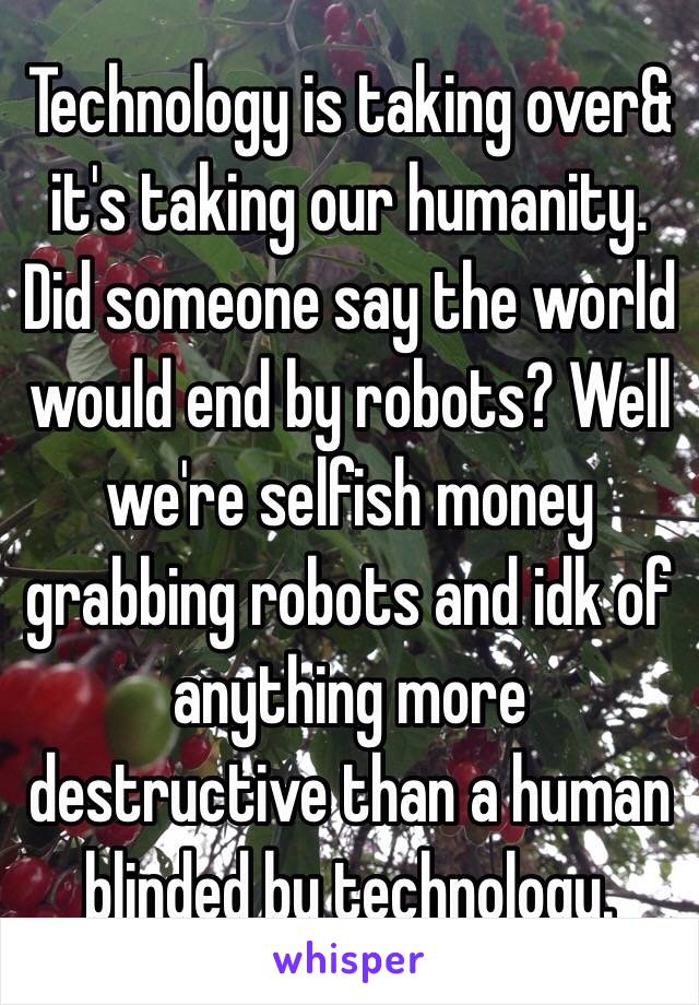 Technology is taking over& it's taking our humanity. Did someone say the world would end by robots? Well we're selfish money grabbing robots and idk of anything more destructive than a human blinded by technology.