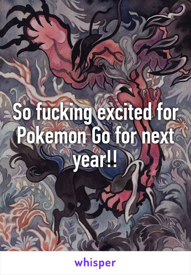So fucking excited for Pokemon Go for next year!!