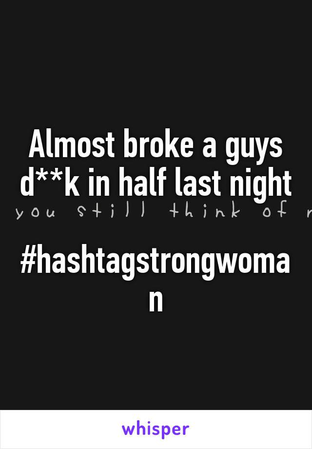 Almost broke a guys d**k in half last night  #hashtagstrongwoman