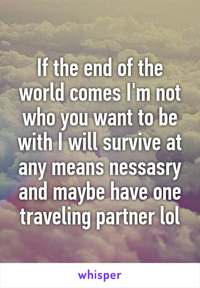 If the end of the world comes I'm not who you want to be with I will survive at any means nessasry and maybe have one traveling partner lol