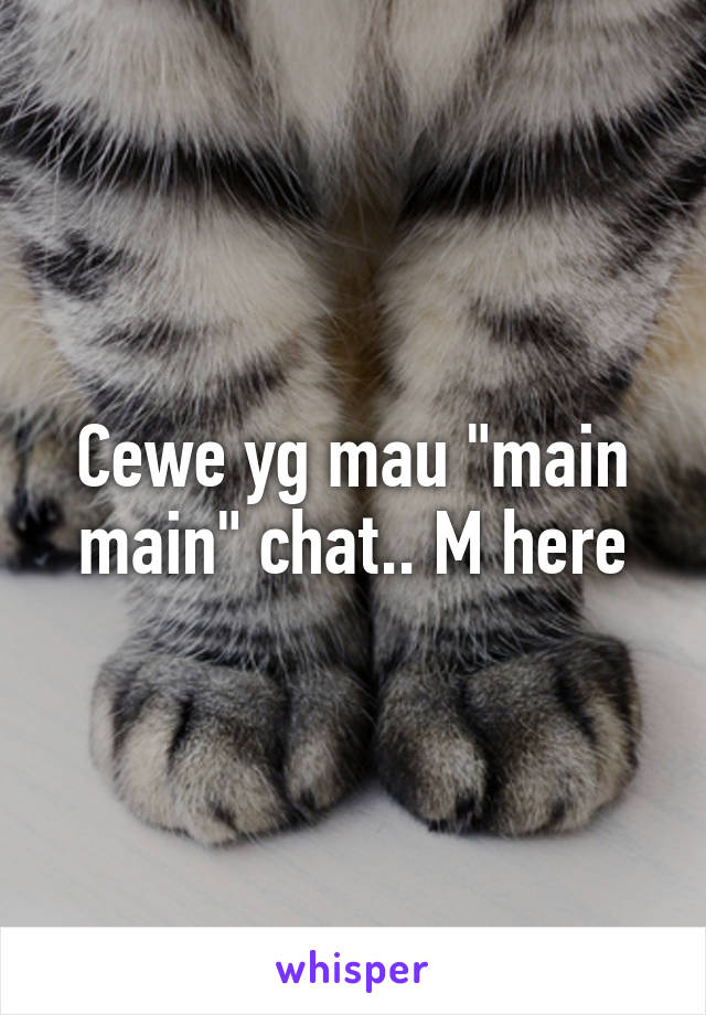 "Cewe yg mau ""main main"" chat.. M here"