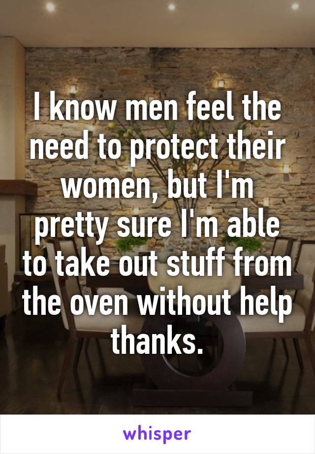 I know men feel the need to protect their women, but I'm pretty sure I'm able to take out stuff from the oven without help thanks.
