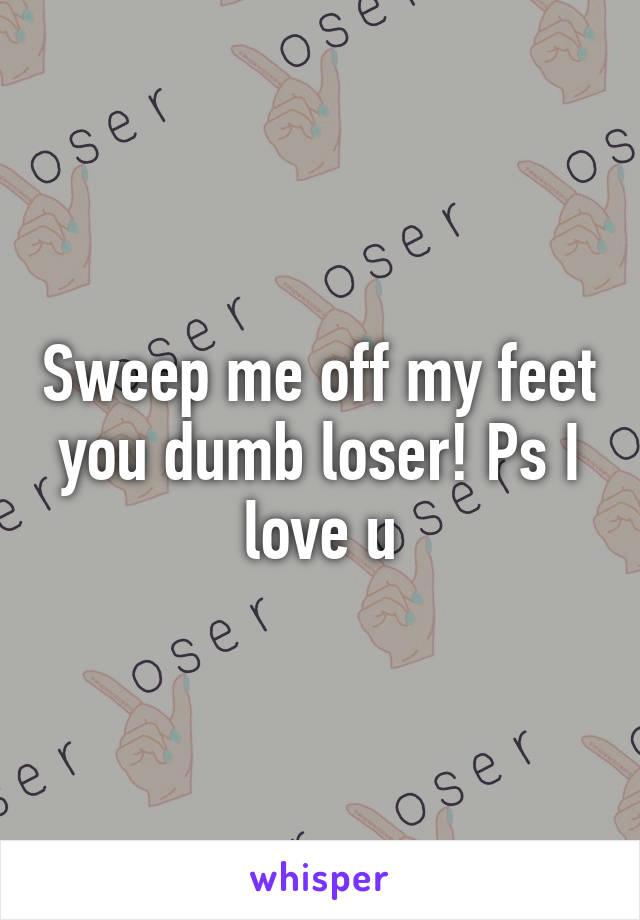 Sweep me off my feet you dumb loser! Ps I love u
