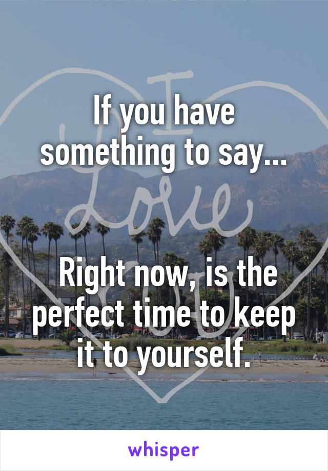 If you have something to say...    Right now, is the perfect time to keep it to yourself.